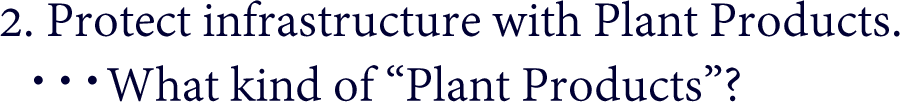 "2. Protect infrastructure with Plant Products.  ・・・What kind of ""Plant Products""?"